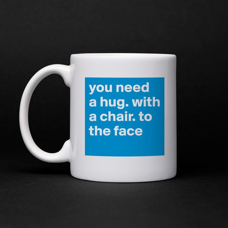 you need a hug. with a chair. to the face White Mug Coffee Tea Custom