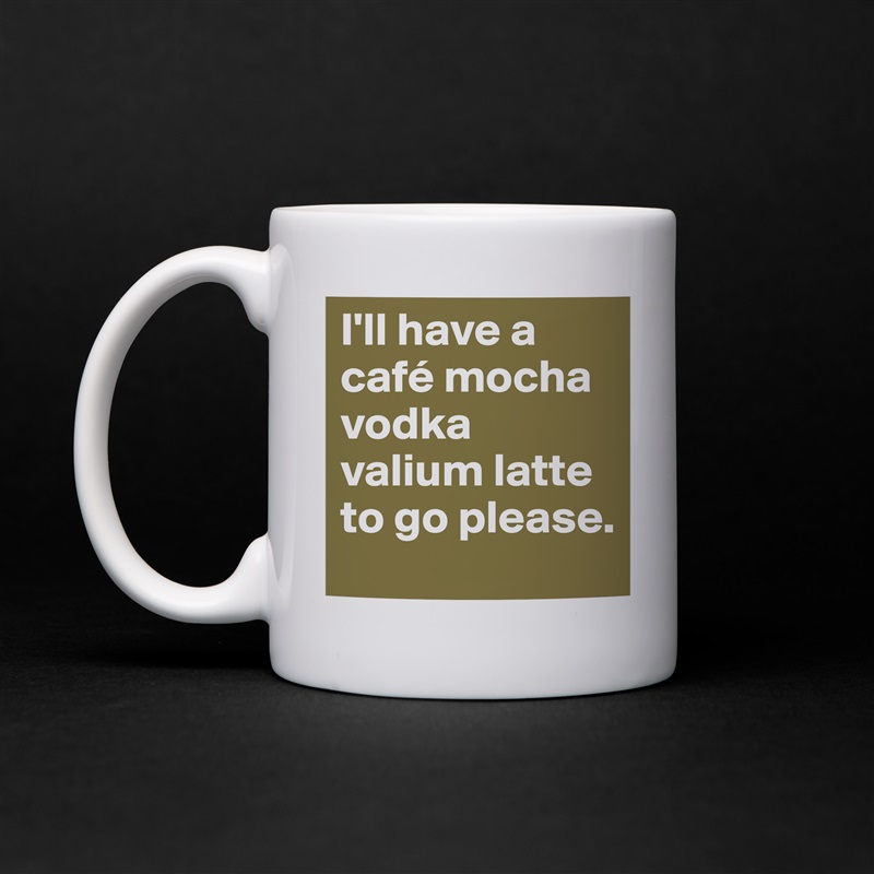I'll have a café mocha vodka valium latte to go please. White Mug Coffee Tea Custom