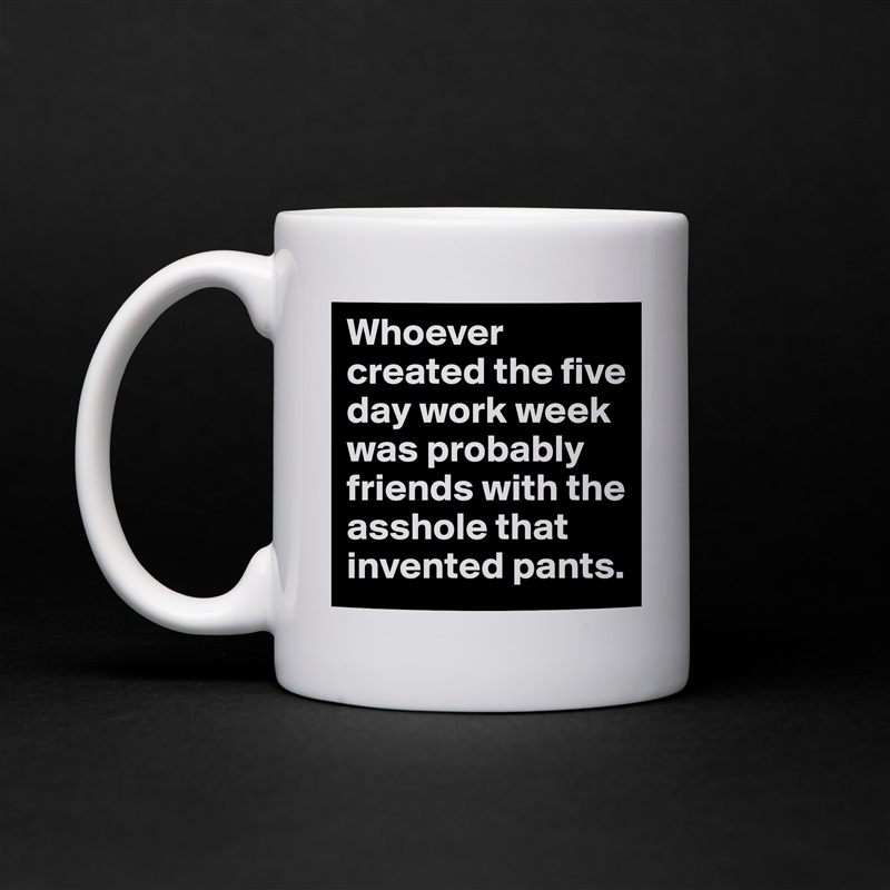 Whoever created the five day work week was probably friends with the asshole that invented pants. White Mug Coffee Tea Custom