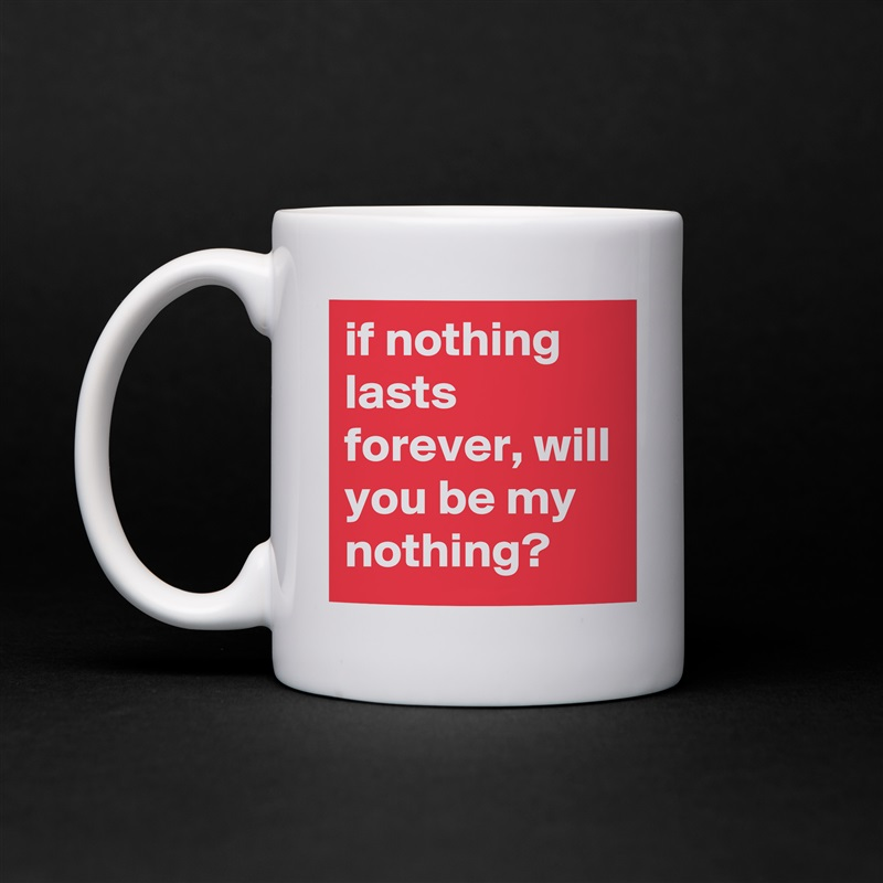 if nothing lasts forever, will you be my nothing? White Mug Coffee Tea Custom
