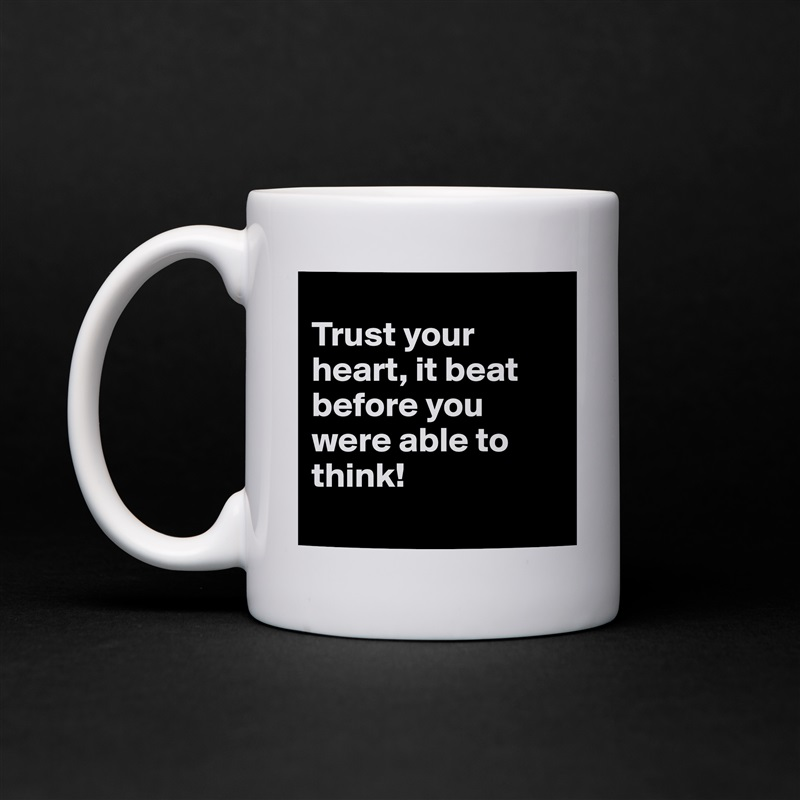 Trust your heart, it beat before you were able to think!  White Mug Coffee Tea Custom