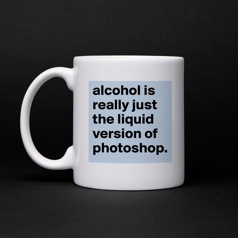 alcohol is really just the liquid version of photoshop. White Mug Coffee Tea Custom
