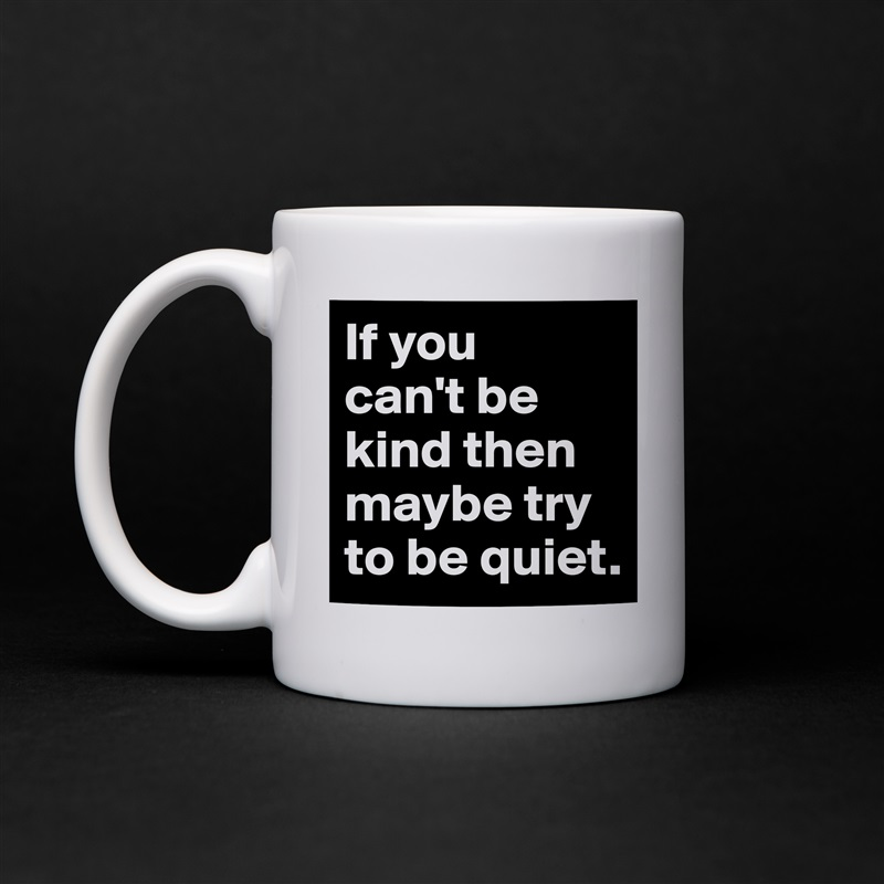 If you  can't be kind then maybe try to be quiet. White Mug Coffee Tea Custom