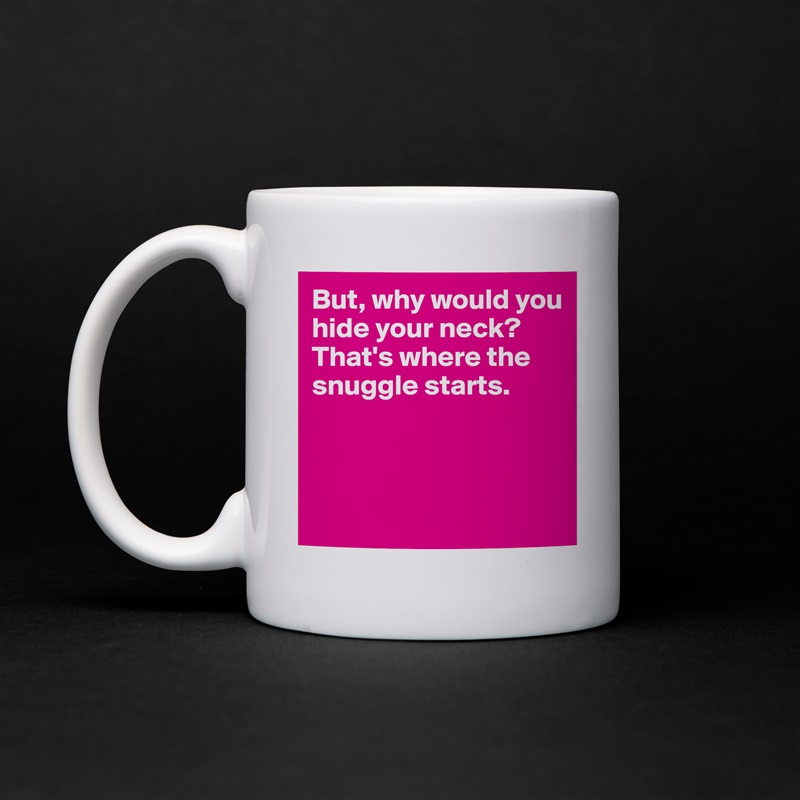 But, why would you hide your neck? That's where the snuggle starts.     White Mug Coffee Tea Custom