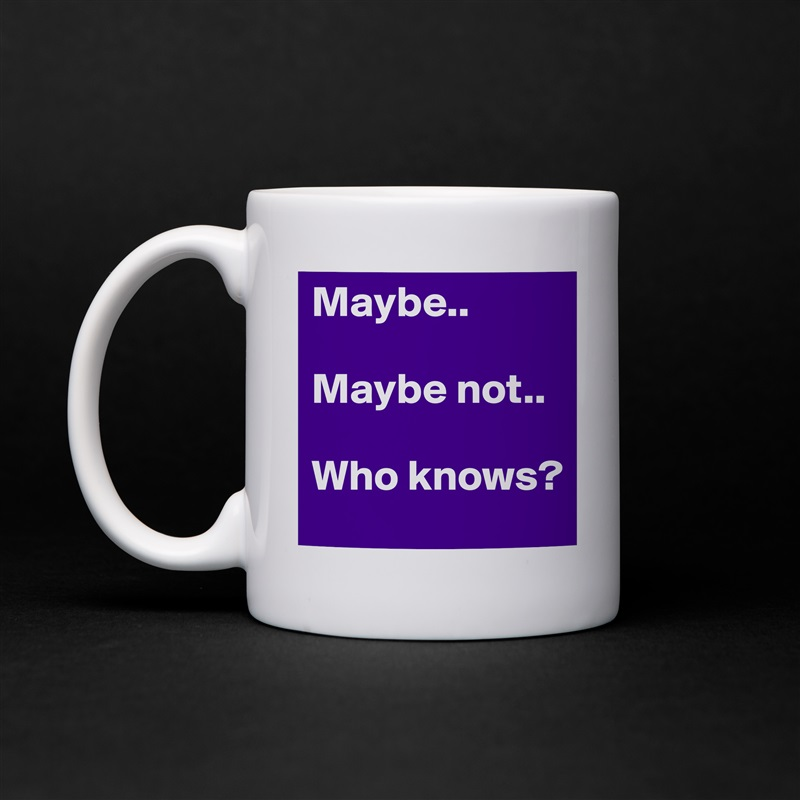 Maybe..  Maybe not..  Who knows? White Mug Coffee Tea Custom