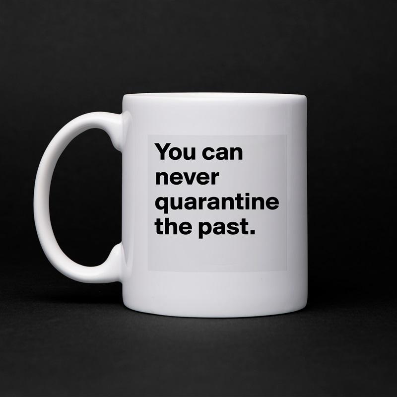 You can never quarantine  the past. White Mug Coffee Tea Custom