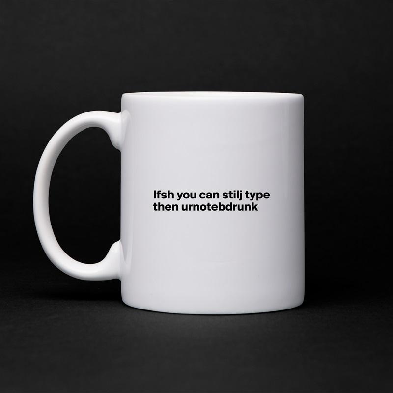 Ifsh you can stilj type then urnotebdrunk     White Mug Coffee Tea Custom
