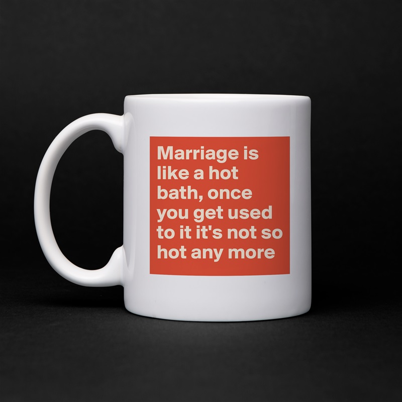 Marriage is like a hot bath, once you get used to it it's not so hot any more White Mug Coffee Tea Custom
