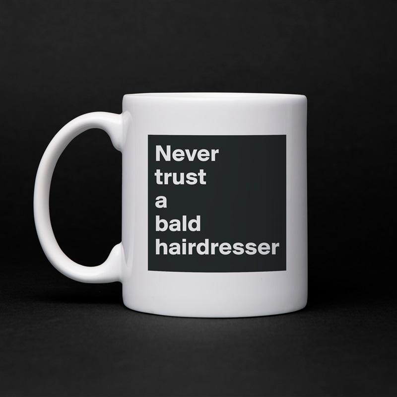 Never  trust  a  bald hairdresser White Mug Coffee Tea Custom