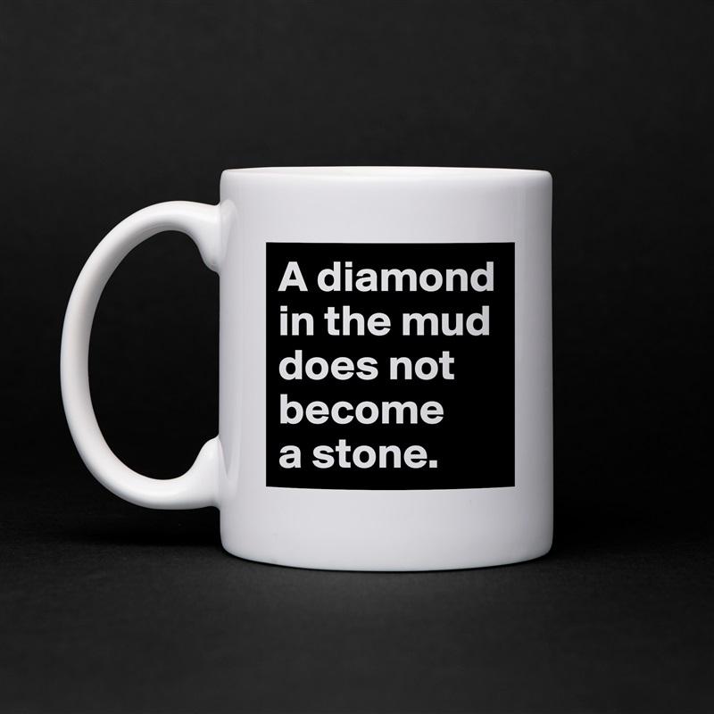 A diamond in the mud does not become  a stone.  White Mug Coffee Tea Custom