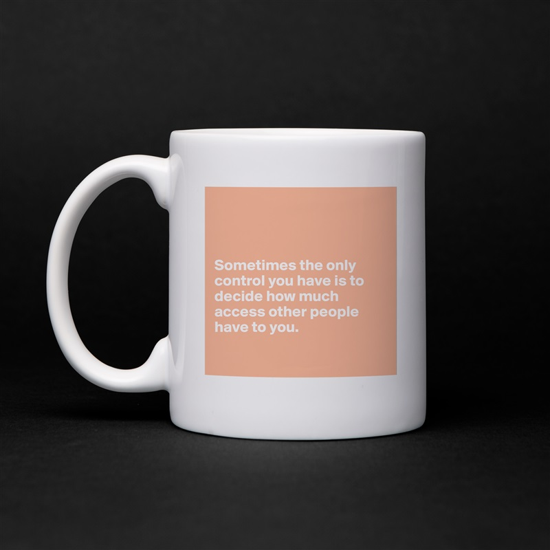 Sometimes the only control you have is to decide how much access other people have to you.   White Mug Coffee Tea Custom