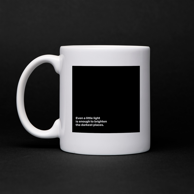 Even a little light  is enough to brighten  the darkest places.  White Mug Coffee Tea Custom