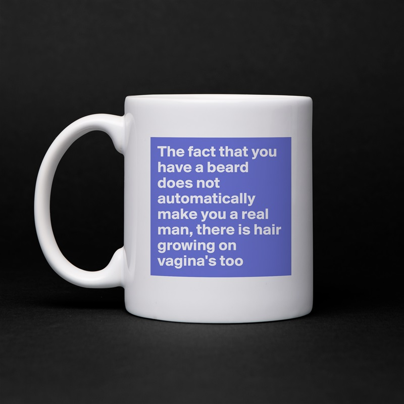 The fact that you have a beard does not automatically make you a real man, there is hair growing on vagina's too White Mug Coffee Tea Custom