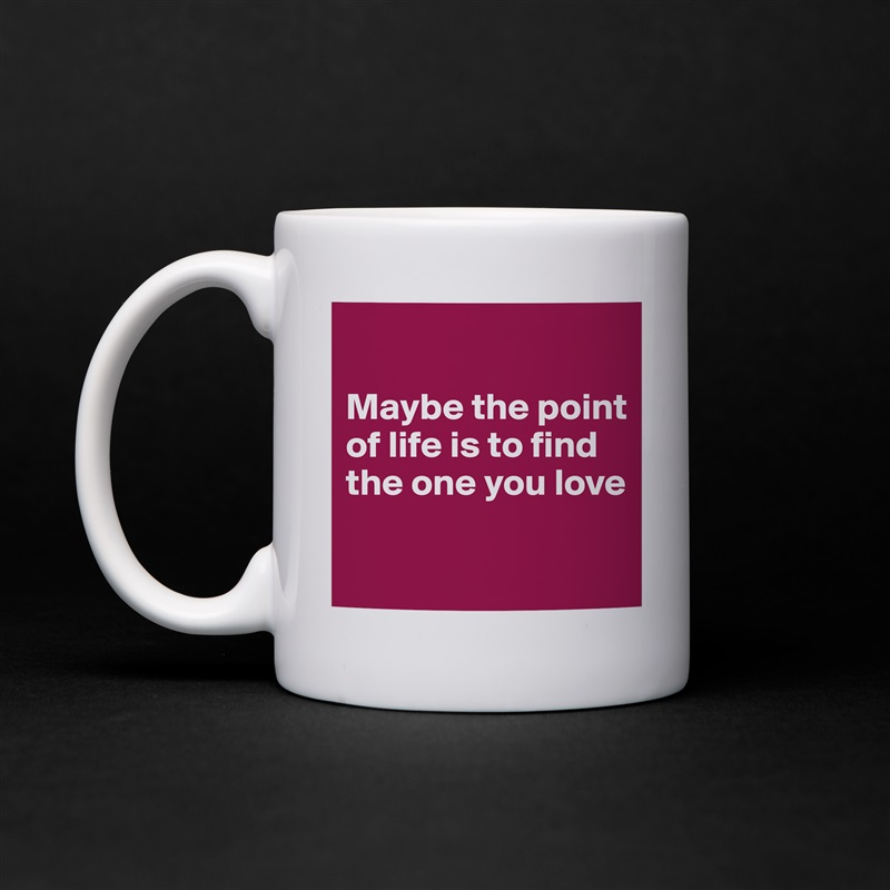 Maybe the point of life is to find the one you love   White Mug Coffee Tea Custom