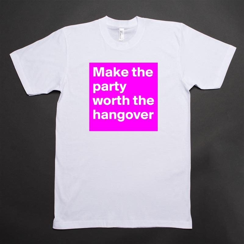 Make the party worth the hangover White Tshirt American Apparel Custom Men