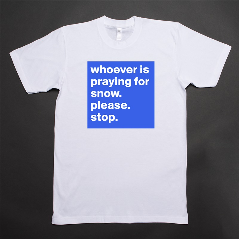 whoever is praying for snow. please. stop.  White Tshirt American Apparel Custom Men