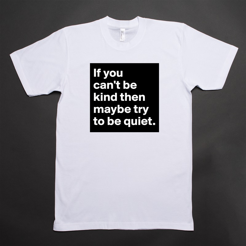 If you  can't be kind then maybe try to be quiet. White Tshirt American Apparel Custom Men