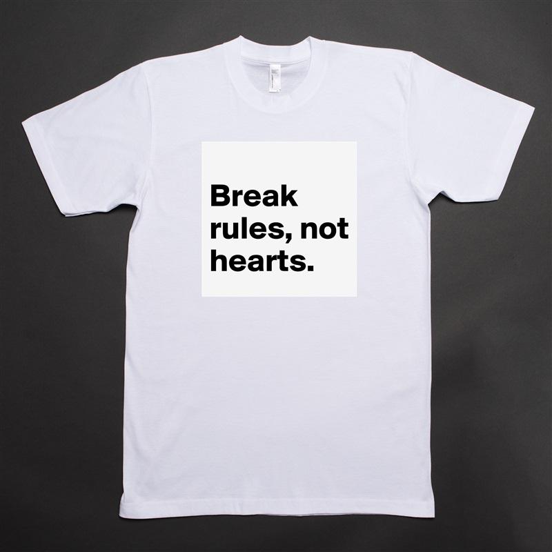 Break rules, not hearts. White Tshirt American Apparel Custom Men