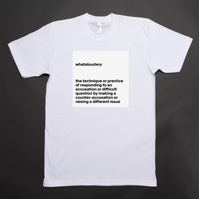 whataboutery    the technique or practice of responding to an accusation or difficult question by making a counter-accusation or raising a different issue White Tshirt American Apparel Custom Men