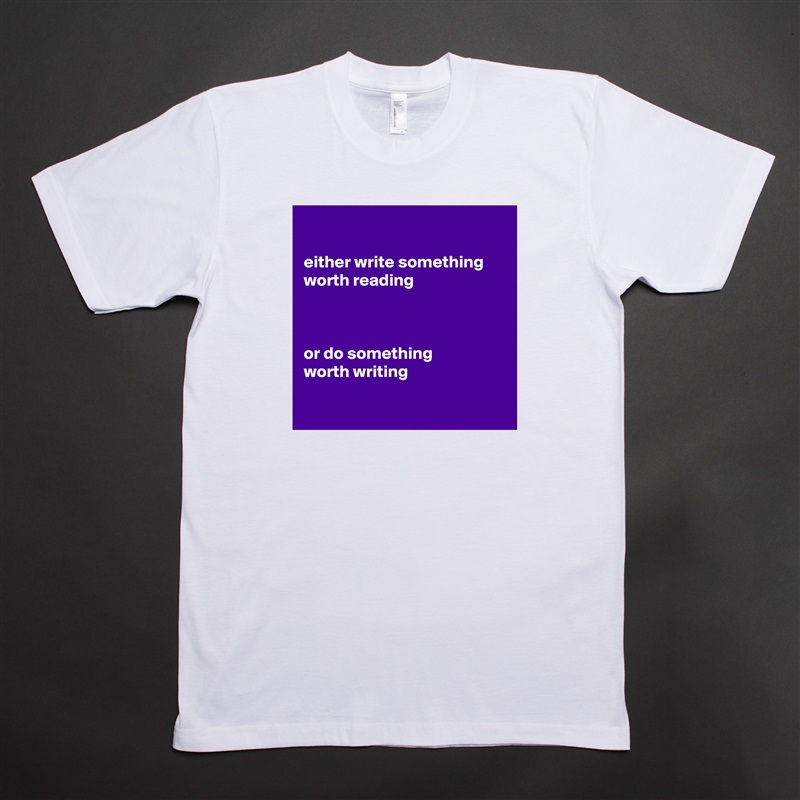 either write something worth reading    or do something worth writing    White Tshirt American Apparel Custom Men