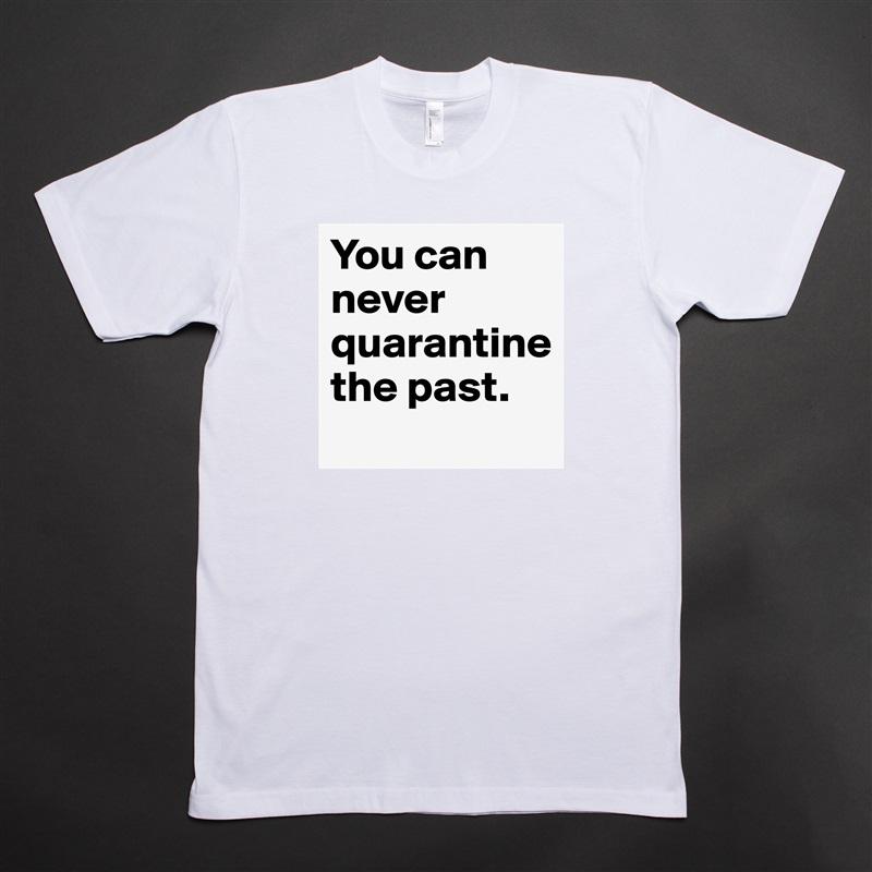 You can never quarantine  the past. White Tshirt American Apparel Custom Men