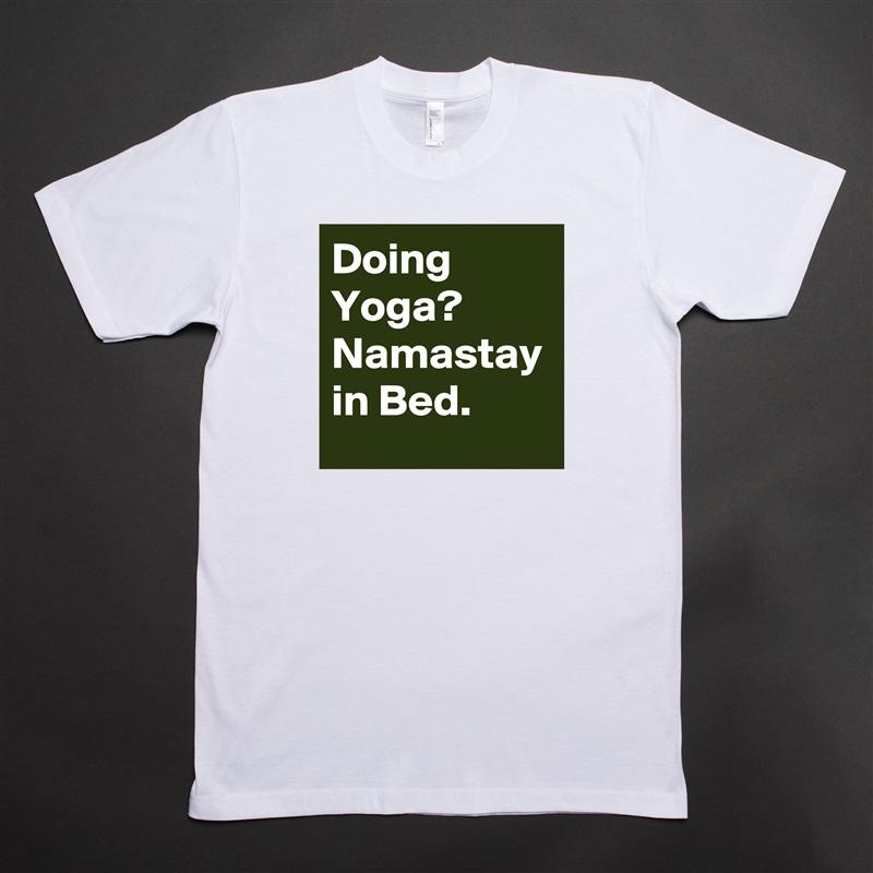 Doing Yoga?  Namastay in Bed. White Tshirt American Apparel Custom Men