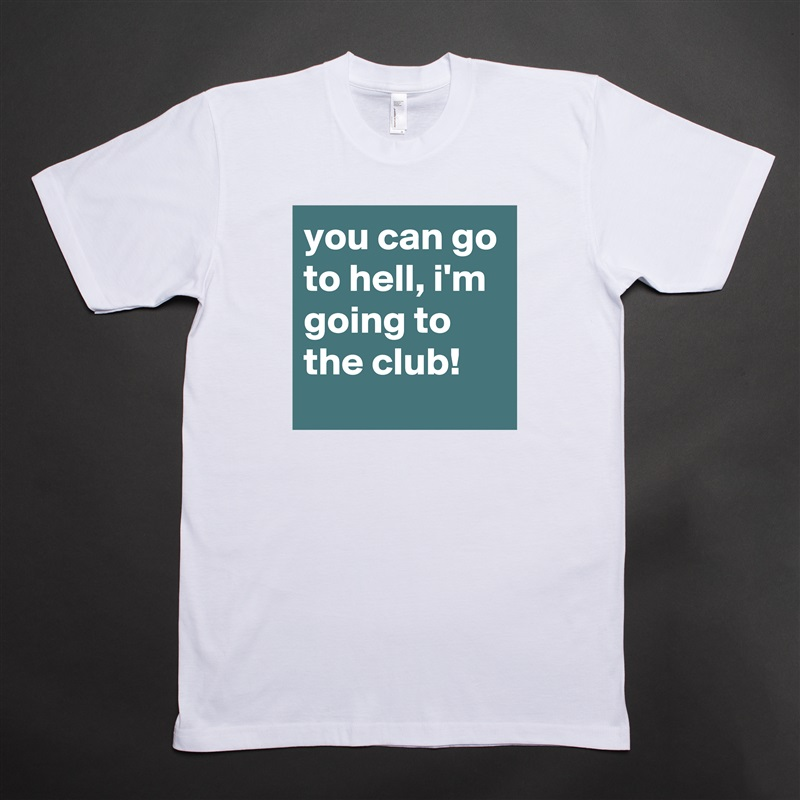 you can go to hell, i'm going to the club! White Tshirt American Apparel Custom Men