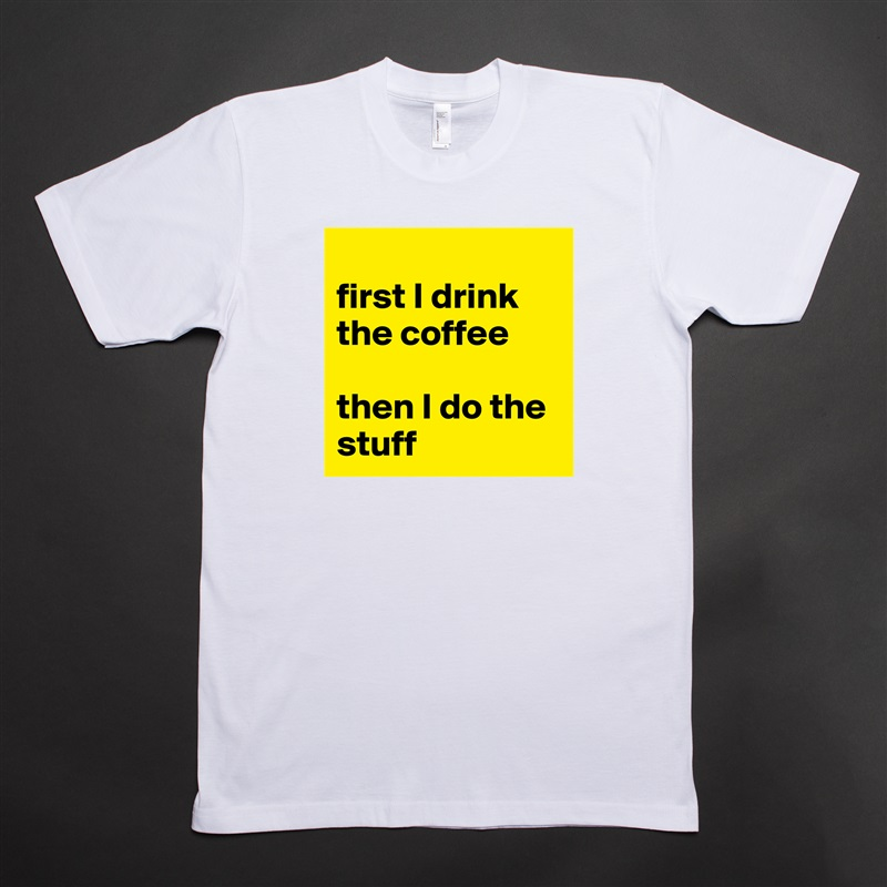 first I drink the coffee   then I do the stuff White Tshirt American Apparel Custom Men