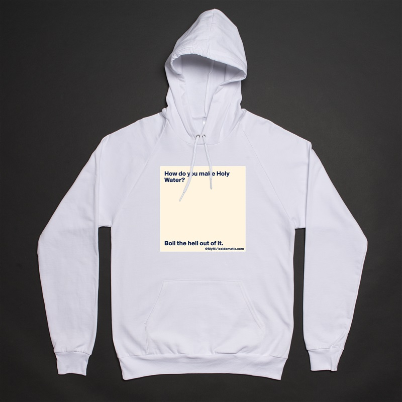 How do you make Holy Water?          Boil the hell out of it. White American Apparel Unisex Pullover Hoodie Custom