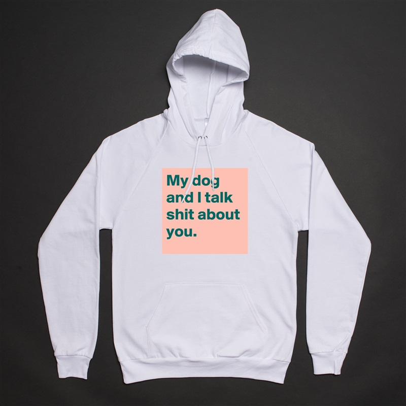 My dog and I talk shit about you. White American Apparel Unisex Pullover Hoodie Custom