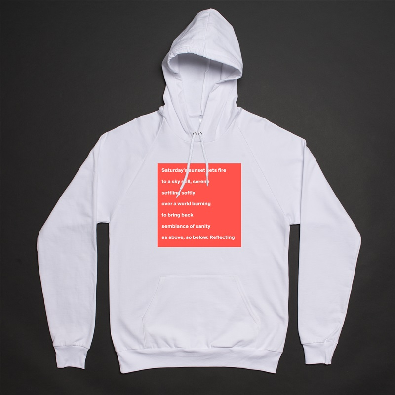 Saturday's sunset sets fire  to a sky still, serene  settling softly  over a world burning  to bring back  semblance of sanity  as above, so below: Reflecting White American Apparel Unisex Pullover Hoodie Custom