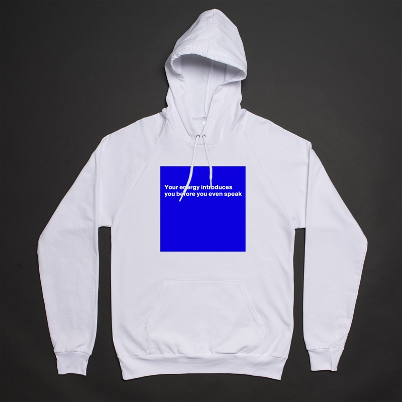 Your energy introduces you before you even speak         White American Apparel Unisex Pullover Hoodie Custom