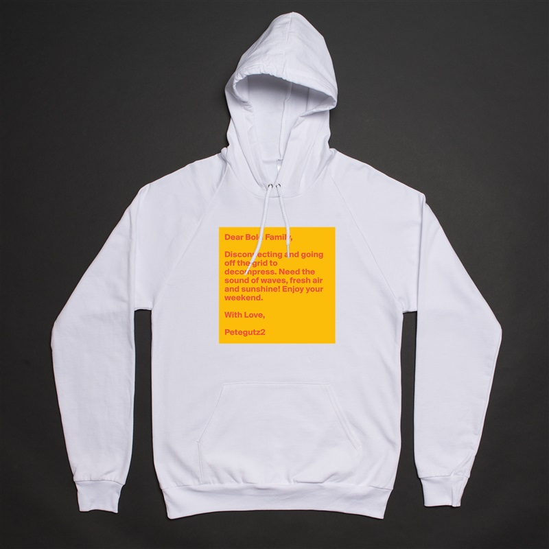 Dear Bold Family,  Disconnecting and going off the grid to decompress. Need the sound of waves, fresh air and sunshine! Enjoy your weekend.   With Love,  Petegutz2 White American Apparel Unisex Pullover Hoodie Custom