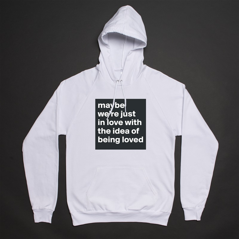 maybe we're just in love with the idea of being loved  White American Apparel Unisex Pullover Hoodie Custom