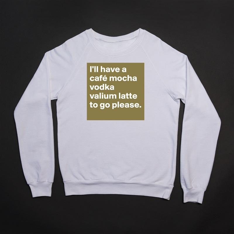 I'll have a café mocha vodka valium latte to go please. White Gildan Heavy Blend Crewneck Sweatshirt