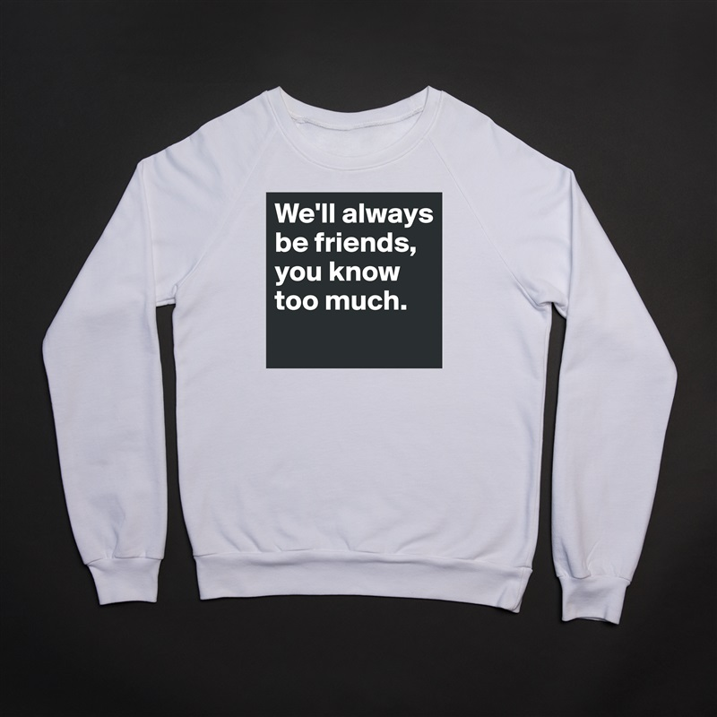 We'll always be friends, you know too much.  White Gildan Heavy Blend Crewneck Sweatshirt