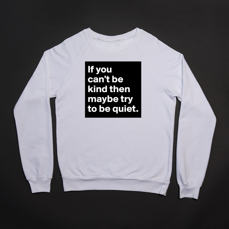 If you  can't be kind then maybe try to be quiet. White Gildan Heavy Blend Crewneck Sweatshirt
