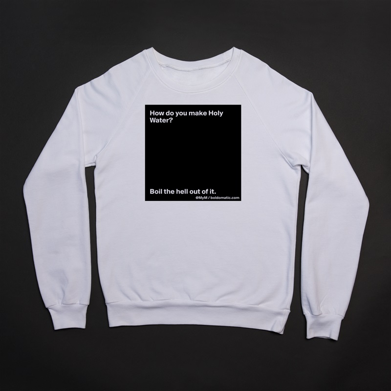 How do you make Holy Water?          Boil the hell out of it. White Gildan Heavy Blend Crewneck Sweatshirt