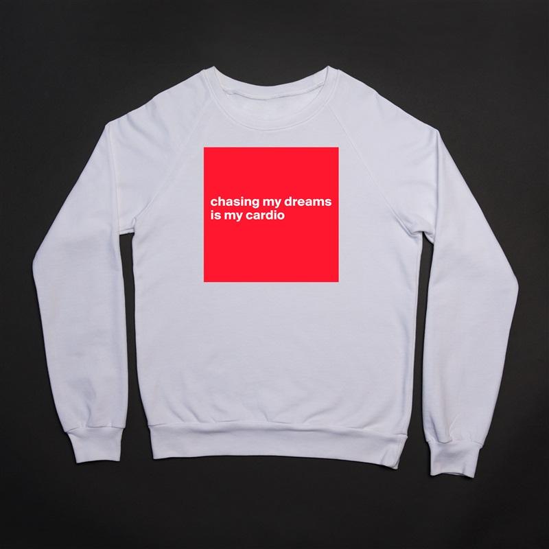 chasing my dreams is my cardio    White Gildan Heavy Blend Crewneck Sweatshirt