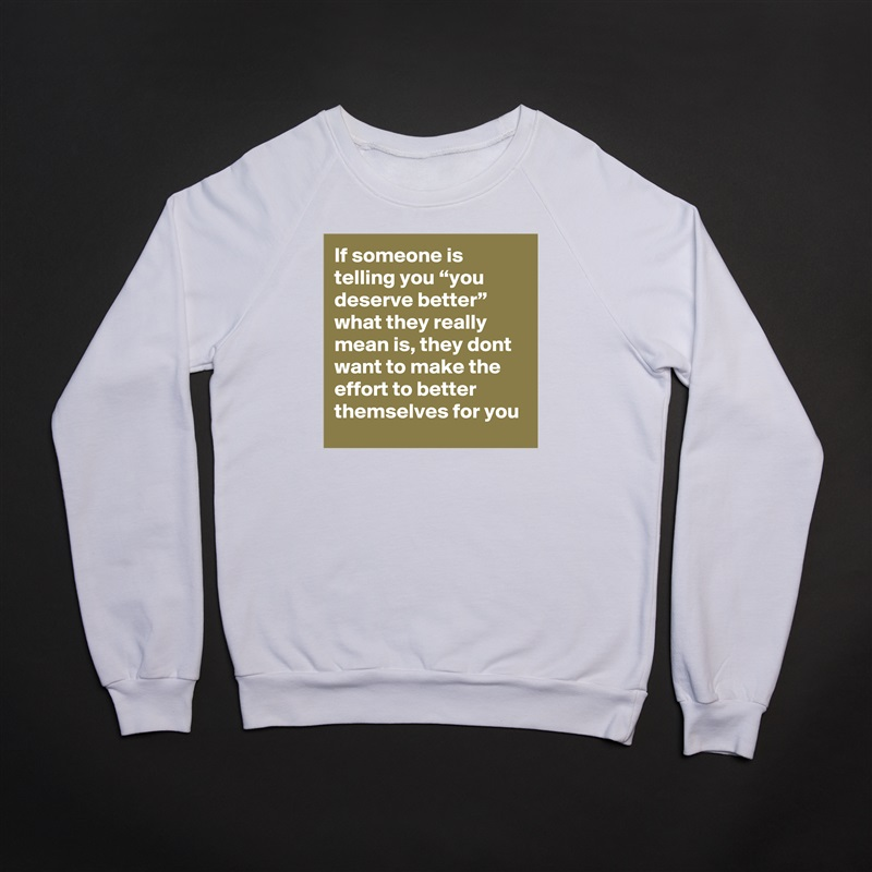 "If someone is telling you ""you deserve better"" what they really mean is, they dont want to make the effort to better themselves for you White Gildan Heavy Blend Crewneck Sweatshirt"
