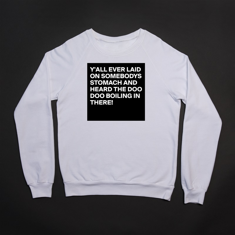 Y'ALL EVER LAID ON SOMEBODYS STOMACH AND HEARD THE DOO DOO BOILING IN THERE!  White Gildan Heavy Blend Crewneck Sweatshirt