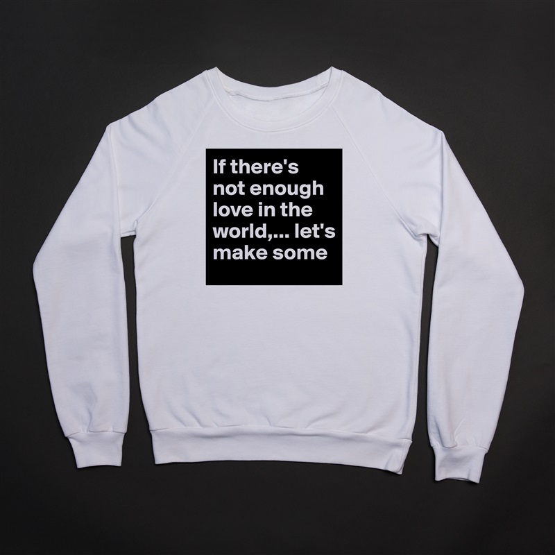 If there's not enough love in the world,... let's make some White Gildan Heavy Blend Crewneck Sweatshirt