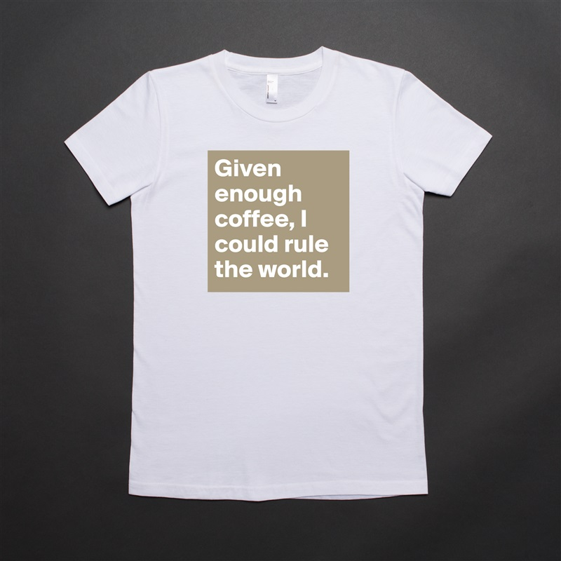 Given enough coffee, I could rule the world. White American Apparel Short Sleeve Tshirt Custom