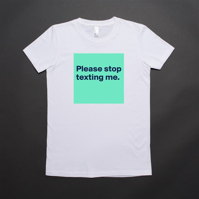 Please stop texting me.   White American Apparel Short Sleeve Tshirt Custom