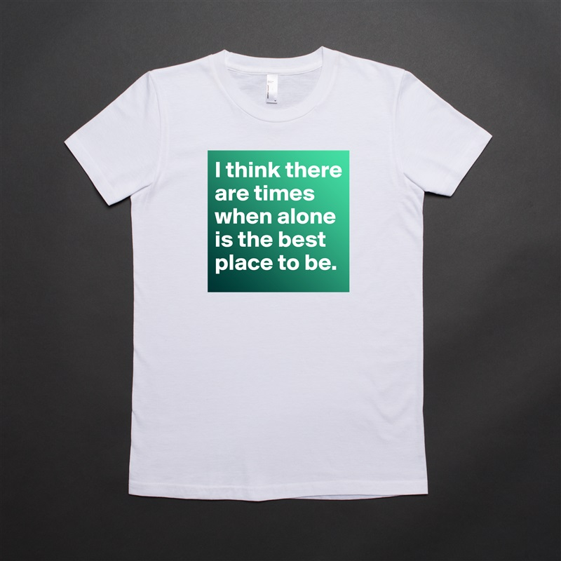 I think there are times when alone is the best place to be.  White American Apparel Short Sleeve Tshirt Custom
