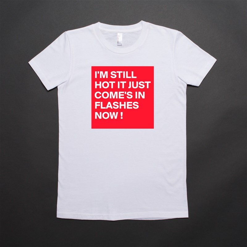 I'M STILL HOT IT JUST COME'S IN FLASHES NOW ! White American Apparel Short Sleeve Tshirt Custom