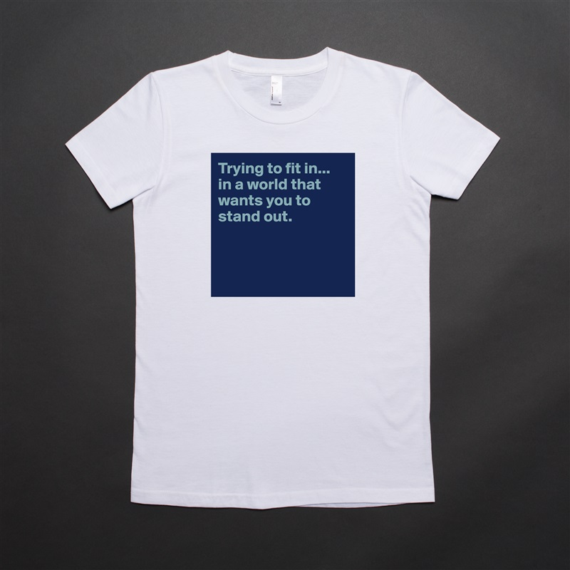 Trying to fit in...  in a world that wants you to stand out.     White American Apparel Short Sleeve Tshirt Custom