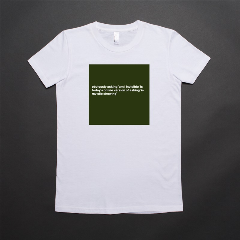 obviously asking 'am I invisible' is today's online version of asking 'is my slip showing'         White American Apparel Short Sleeve Tshirt Custom
