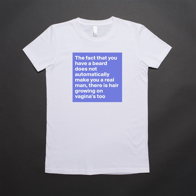 The fact that you have a beard does not automatically make you a real man, there is hair growing on vagina's too White American Apparel Short Sleeve Tshirt Custom
