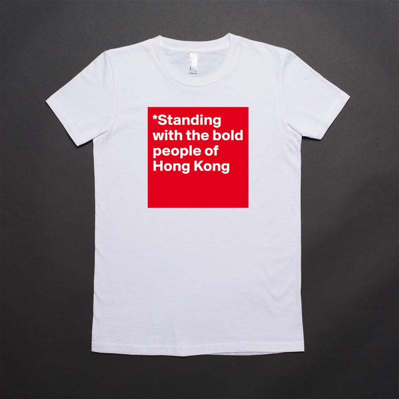 *Standing with the bold people of Hong Kong  White American Apparel Short Sleeve Tshirt Custom